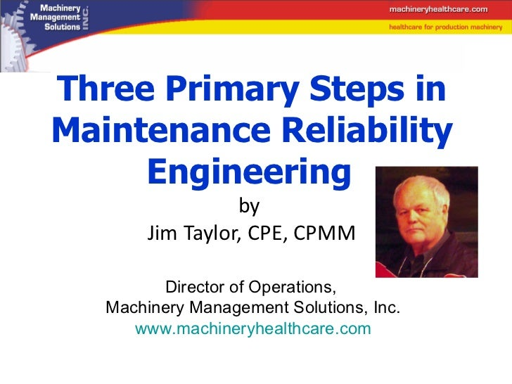 Three Primary Steps in Maintenance Reliability Engineering   by  Jim Taylor, CPE, CPMM Director of Operations,  Machinery ...