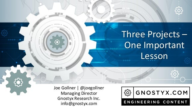 Joe Gollner | @joegollner Managing Director Gnostyx Research Inc. info@gnostyx.com Three Projects – One Important Lesson