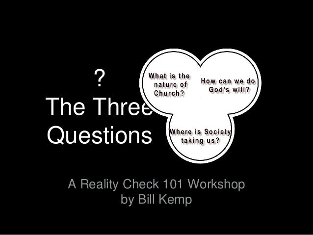 ?  The Three  Questions  A Reality Check 101 Workshop  by Bill Kemp