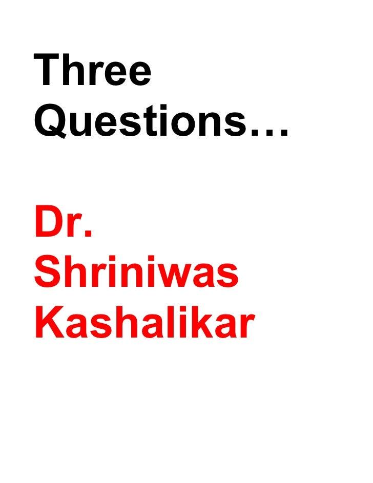 Three Questions…  Dr. Shriniwas Kashalikar