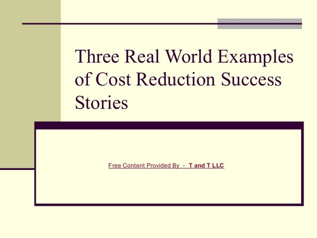 Three Real World Examplesof Cost Reduction SuccessStories   Free Content Provided By - T and T LLC
