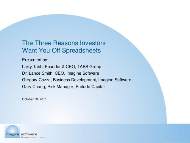 The Three Reasons InvestorsWant You Off SpreadsheetsPresented by:Larry Tabb, Founder & CEO, TABB GroupDr. Lance Smith, CEO...