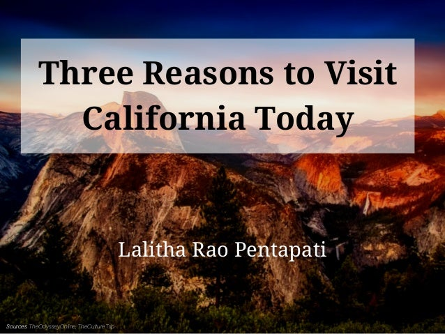 Three Reasons to Visit California Today Lalitha Rao Pentapati Sources: TheOdysseyOnline, TheCultureTrip