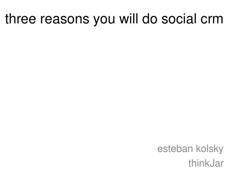 three reasons you will do social crm                         esteban kolsky                               thinkJar