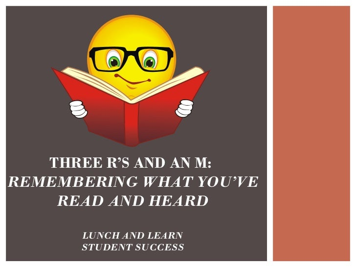 THREE R'S AND AN M:  REMEMBERING WHAT YOU'VE READ AND HEARD LUNCH AND LEARN STUDENT SUCCESS