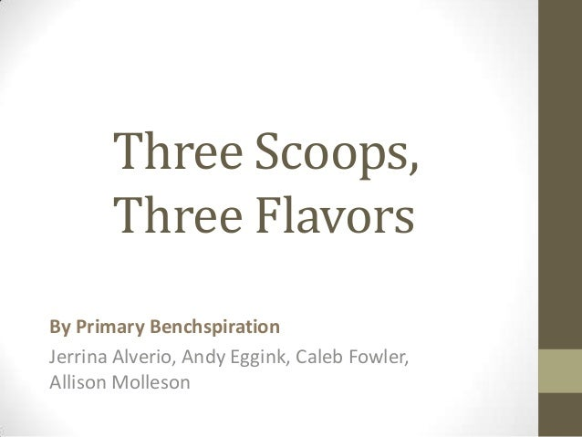 Three Scoops,       Three FlavorsBy Primary BenchspirationJerrina Alverio, Andy Eggink, Caleb Fowler,Allison Molleson