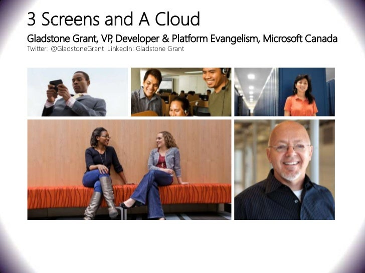 3 Screens and A CloudGladstone Grant, VP Developer & Platform Evangelism, Microsoft Canada                   ,Twitter: @Gl...