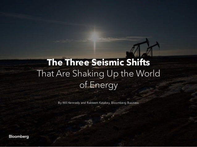 The Three Seismic Shifts That Are Shaking Up the World of Energy By Will Kennedy and Rakteem Katakey, Bloomberg Business