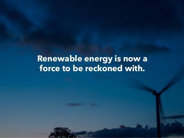 Renewable energy is now a force to be reckoned with.