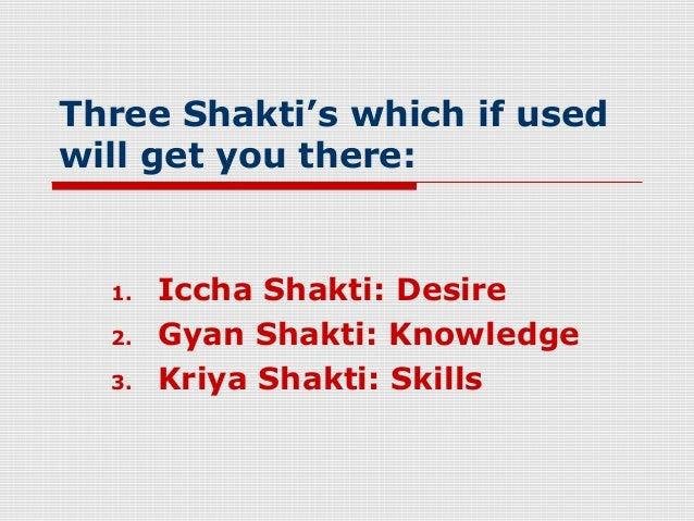 Three Shakti's which if usedwill get you there:  1.   Iccha Shakti: Desire  2.   Gyan Shakti: Knowledge  3.   Kriya Shakti...
