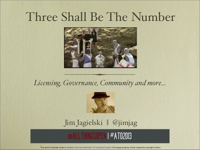 Three Shall Be The Number  Licensing, Governance, Community and more...  Jim Jagielski    @jimjag  This work is licensed u...