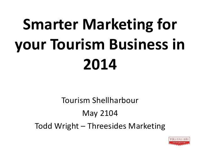 Smarter Marketing for your Tourism Business in 2014 Tourism Shellharbour May 2104 Todd Wright – Threesides Marketing