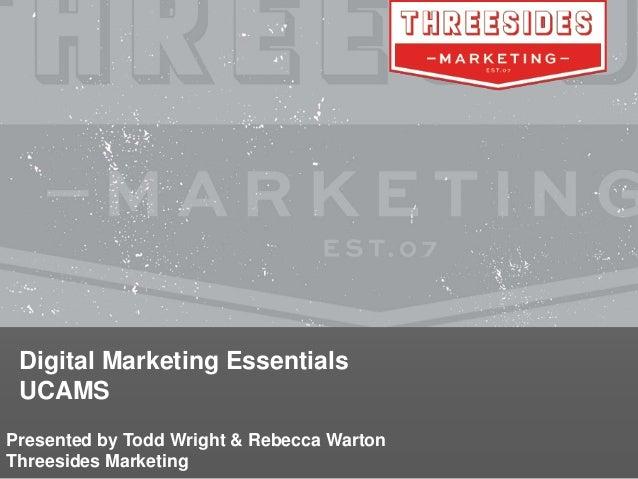 Digital Marketing Essentials UCAMS Presented by Todd Wright & Rebecca Warton Threesides Marketing