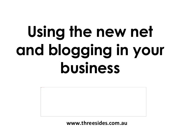 Using the new net and blogging in your business www.threesides.com.au