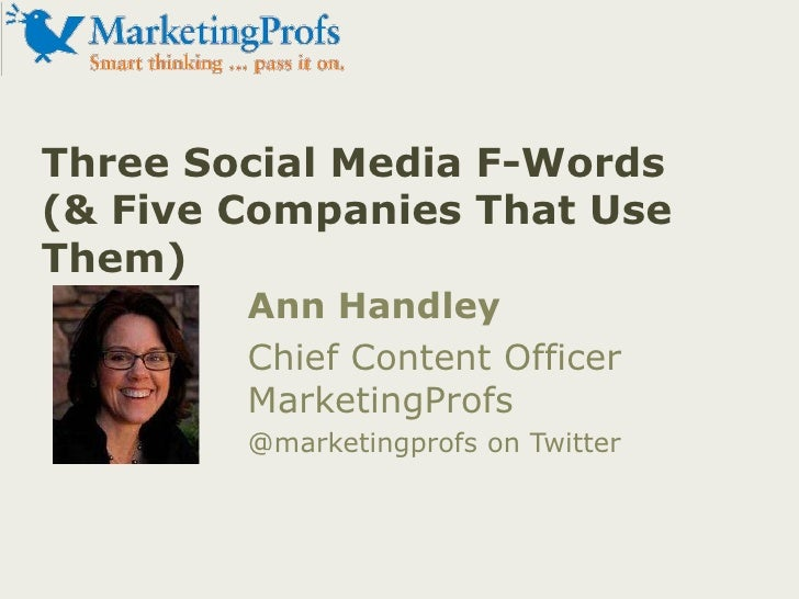 Three Social Media F-Words (& Five Companies That Use Them)<br />Ann Handley<br />Chief Content OfficerMarketingProfs<br /...