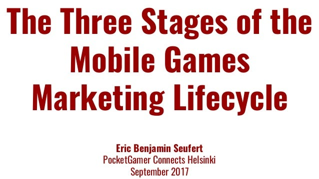 The Three Stages of the Mobile Games Marketing Lifecycle Eric Benjamin Seufert PocketGamer Connects Helsinki September 2017