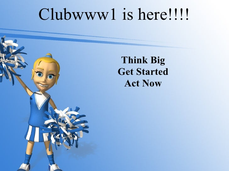 Clubwww1 is here!!!! Think Big Get Started Act Now