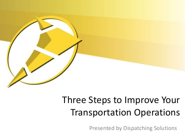 Three Steps to Improve Your  Transportation Operations      Presented by Dispatching Solutions