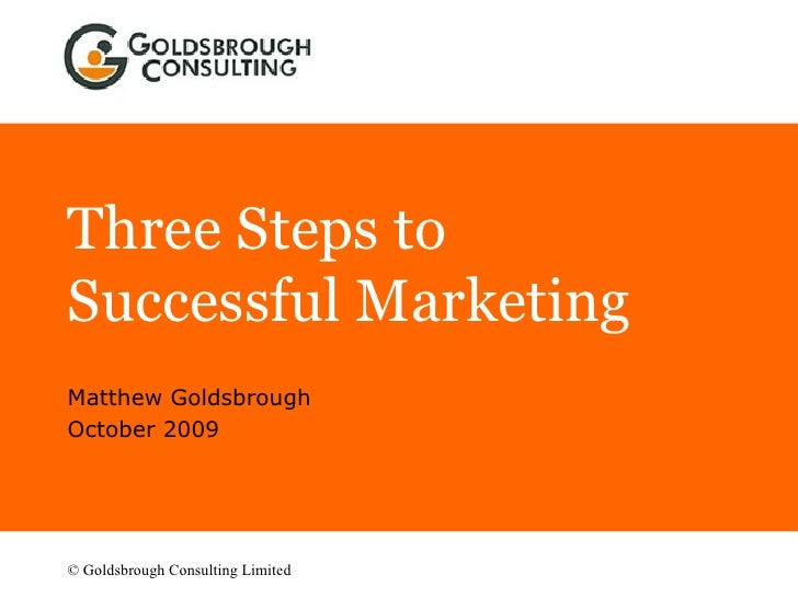 Three Steps to Successful Marketing Matthew Goldsbrough October 2009