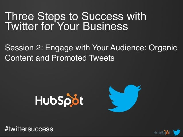 Three Steps to Success with Twitter for Your Business   Session 2: Engage with Your Audience: Organic Content and Promot...