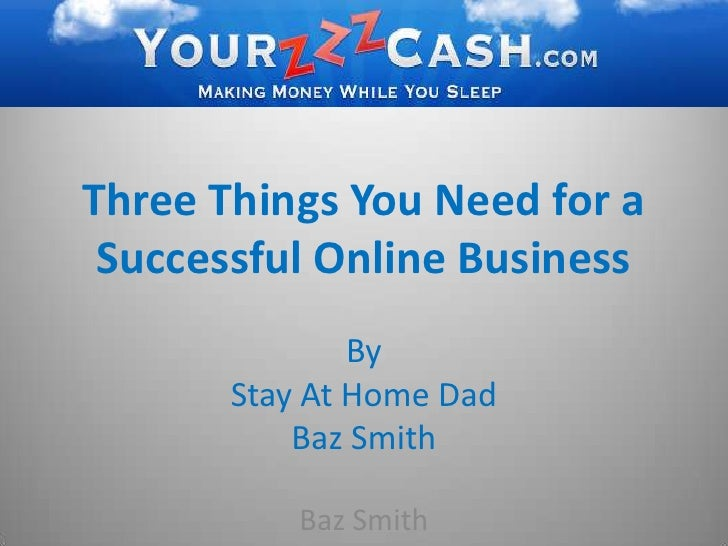Three Things You Need for a Successful Online Business<br />By <br />Stay At Home Dad <br />Baz Smith<br />Baz Smith<br />