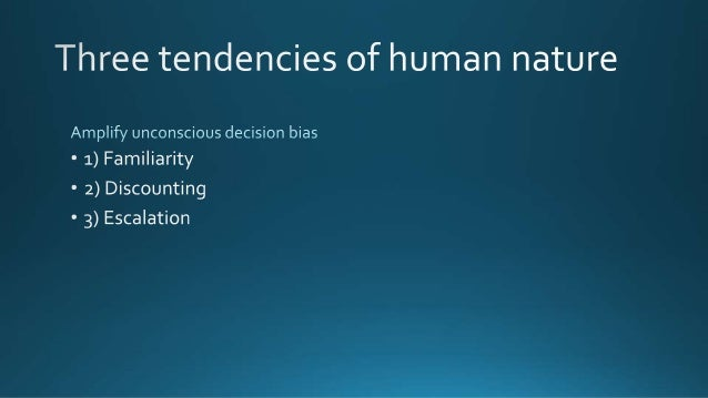 Three tendencies of human nature  Amplify unconscious decision bias ° 1) Familiarity  - 2) Discounting  - 3) Escalation   ...