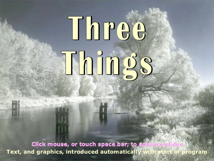 Three Things Text, and graphics, introduced automatically with start of program Click mouse, or touch space bar, to advanc...