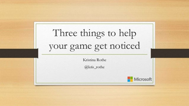 Three things to help your game get noticed Kristina Rothe @kris_rothe