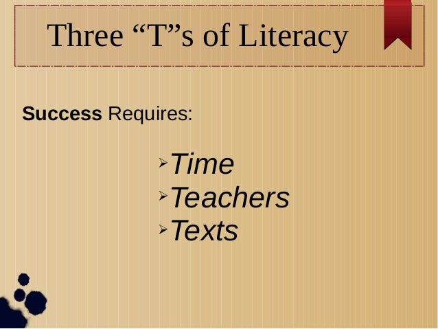 """Three """"T""""s of Literacy Success Requires: ➢Time ➢Teachers ➢Texts"""