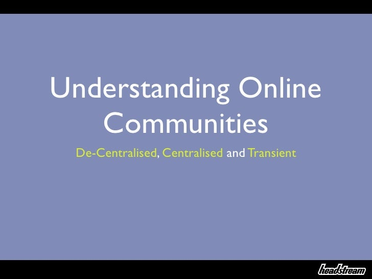 Understanding Online   Communities De-Centralised, Centralised and Transient