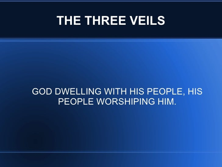 THE THREE VEILSGOD DWELLING WITH HIS PEOPLE, HIS     PEOPLE WORSHIPING HIM.