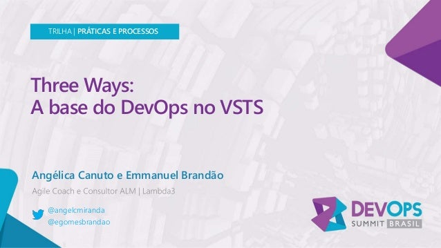 Three Ways: A base do DevOps no VSTS Angélica Canuto e Emmanuel Brandão TRILHA | PRÁTICAS E PROCESSOS @angelcmiranda @egom...