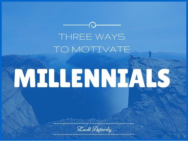 Three Ways to Motivate Millennials Zsolt Agárdy