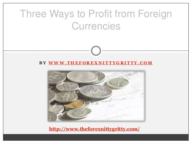Three Ways to Profit from Foreign         Currencies    BY WWW.THEFOREXNITTYGRITTY.COM      http://www.theforexnittygritty...