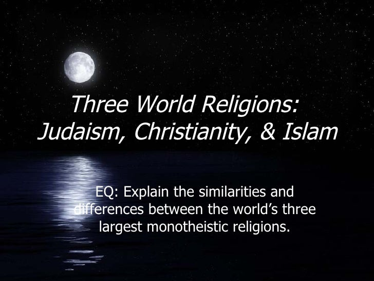Three World Religions:  Judaism, Christianity, & Islam EQ: Explain the similarities and differences between the world's th...