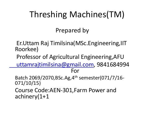 Threshing Machines(TM) Prepared by Er.Uttam Raj Timilsina(MSc.Engineering,IIT Roorkee) Professor of Agricultural Engineeri...