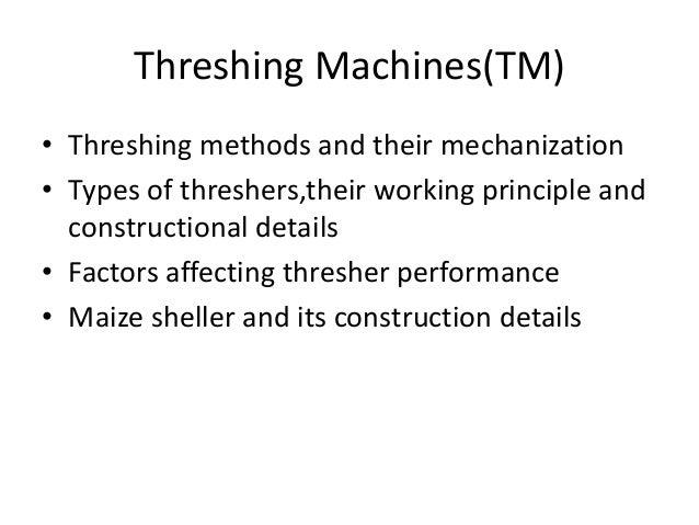 Threshing Machines(TM) • Threshing methods and their mechanization • Types of threshers,their working principle and constr...