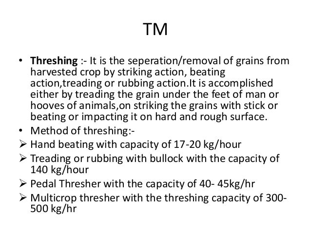 TM • Threshing :- It is the seperation/removal of grains from harvested crop by striking action, beating action,treading o...