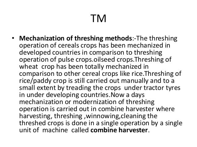 TM • Mechanization of threshing methods:-The threshing operation of cereals crops has been mechanized in developed countri...