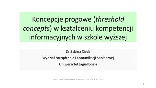 Koncepcje progowe (threshold concepts) w kształceniu kompetencji informacyjnych w szkole wyższej Dr Sabina Cisek Wydział Z...