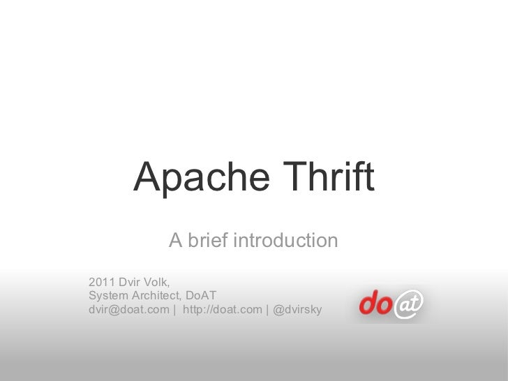 Apache Thrift A brief introduction 2011 Dvir Volk,  System Architect, DoAT dvir@doat.com |  http://doat.com | @dvirsky