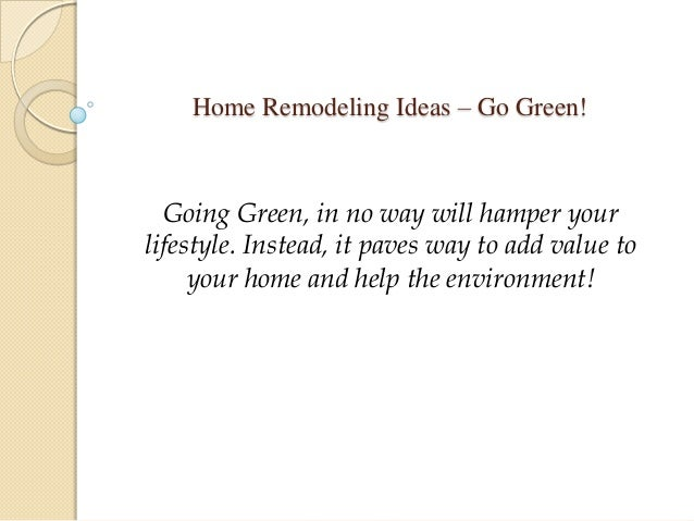 Home Remodeling Ideas – Go Green! Going Green, in no way will hamper your lifestyle. Instead, it paves way to add value to...
