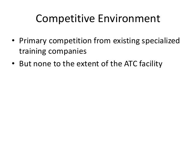 Future Competition • Large health clubs or gyms (in the future) • ATC Competitive Advantage – Innovative & exciting facili...