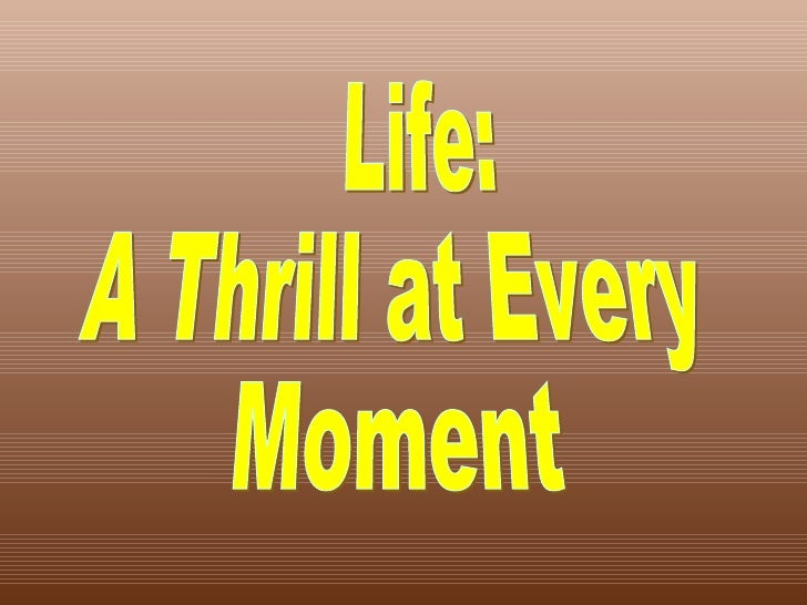 Life: A Thrill at Every Moment