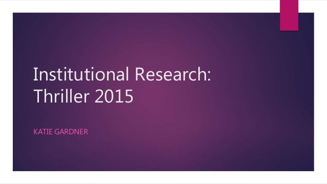 Institutional Research: Thriller 2015 KATIE GARDNER