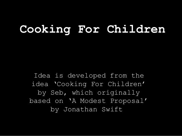 Cooking For Children  Idea is developed from the idea 'Cooking For Children' by Seb, which originally based on 'A Modest P...