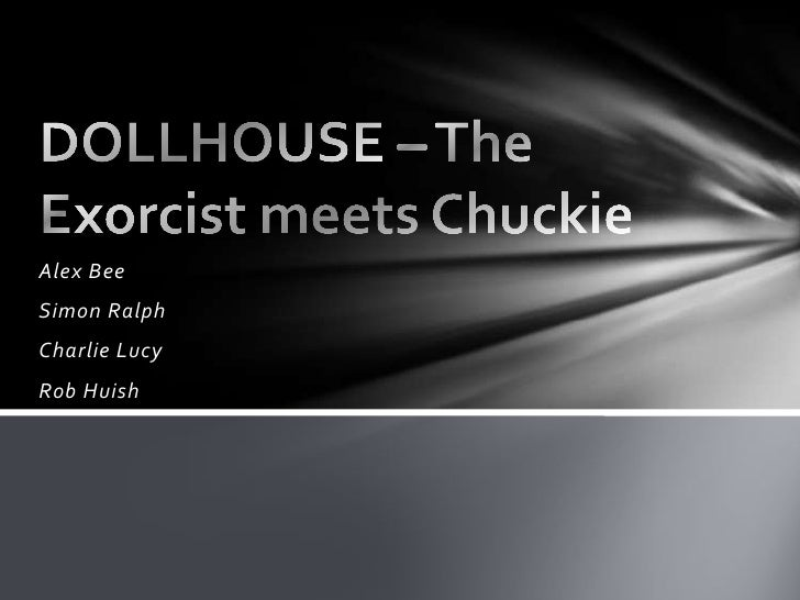 Alex Bee<br />Simon Ralph<br />Charlie Lucy<br />Rob Huish<br />DOLLHOUSE – The Exorcist meets Chuckie<br />