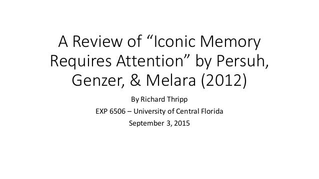 "A Review of ""Iconic Memory Requires Attention"" by Persuh, Genzer, & Melara (2012) By Richard Thripp EXP 6506 – University ..."