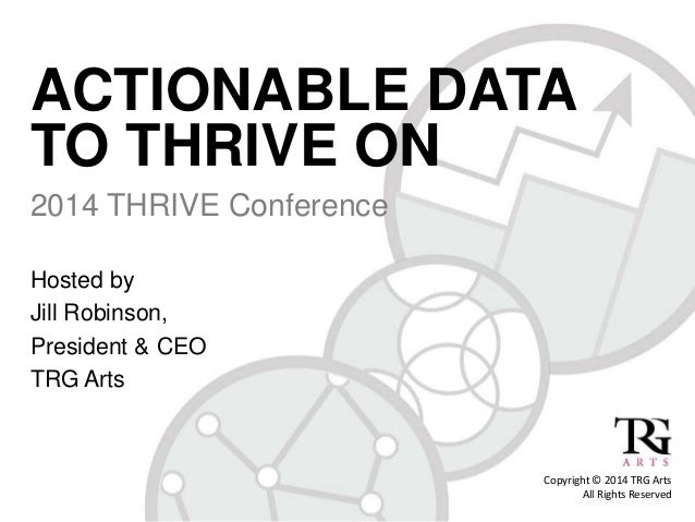 ACTIONABLE DATA TO THRIVE ON 2014 THRIVE Conference Hosted by Jill Robinson, President & CEO TRG Arts Copyright © 2014 TRG...