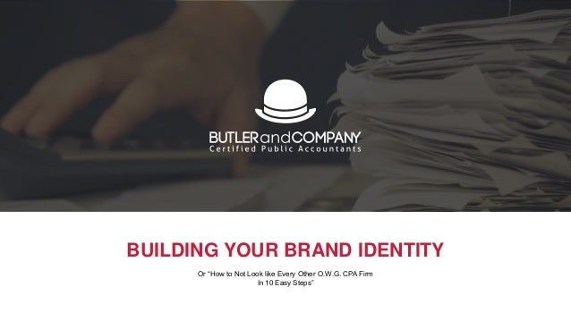 """BUILDING YOUR BRAND IDENTITY Or """"How to Not Look like Every Other O.W.G. CPA Firm In 10 Easy Steps"""""""